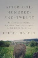 After one-hundred-and-twenty : reflecting on death, mourning, and the afterlife in the Jewish tradition