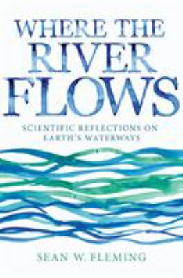 Book cover for Where the river flows : scientific reflections on Earth's waterways / Sean W. Fleming