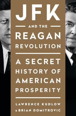 Cover Image for JFK and the Reagan Revolution: A Secret History of American Prosperity by Larry Kudlow and Brian Domitrovic