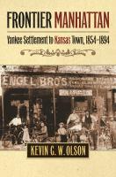 Frontier Manhattan : yankee settlement to Kansas town, 1854-1894