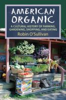 American organic : a cultural history of farming, gardening, shopping, and eating