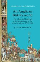An Anglican British world : the Church of England and the expansion of the settler empire, c. 1790-1860