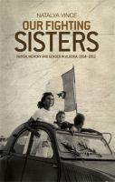 Our fighting sisters : nation, memory and gender in Algeria, 1954-2012