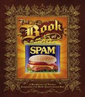 The book of Spam : a most glorious and definitive compendium of the world&#039;s favorite canned meat