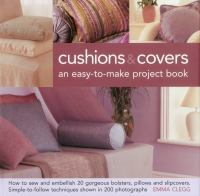 Cushions &amp; covers : an easy-to-make project book : how to sew and embellish 20 gorgeous bolsters, pillows and slipcovers : simple-to-follow techniques shown in 200 photographs