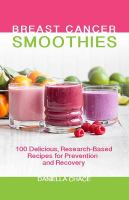 Breast cancer smoothies : 100 delicious, research-based recipes for prevention and recovery