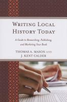 Writing local history today : a guide to researching, publishing, and marketing your book