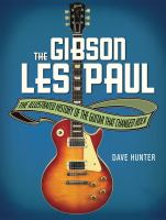The Gibson Les Paul : the illustrated history of the guitar that changed rock