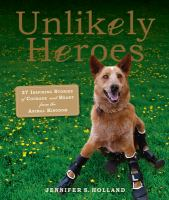 Unlikely heroes : 37 inspiring stories of courage and heart from the animal kingdom
