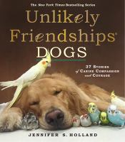 Unlikely friendships. Dogs : 37 stories of canine compassion and courage