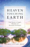 Heaven touching earth : true stories of angels, miracles, and heavenly encounters