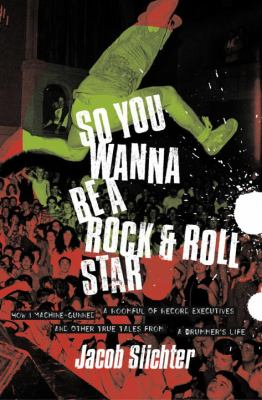 Cover Art for So you wanna be a rock & roll star : how I machine-gunned a roomful of record executives and other true tales from a drummer's life