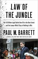 Law of the jungle : the $19 billion legal battle over oil in the rain forest and the lawyer who'd stop at nothing to win