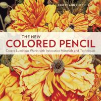 The new colored pencil : create luminous works with innovative materials and techniques