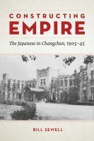 Constructing empire : the Japanese in Changchun, 1905-45 /