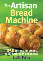 The artisan bread machine : 250 recipes for breads, rolls, flatbreads and pizzas