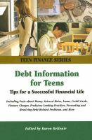 Debt information for teens : tips for a successful financial life including facts about money, interest rates, loans, credit cards, finance charges, predatory lending practices, preventing and resolving debt-related problems, and more