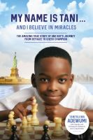 Title: My name is Tani...and I believe in miracles : the amazing true story of one boy's journey from refugee to chess champion Author:Adewumi, Tani