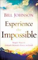Experience the impossible : simple ways to unleash heaven's power on earth