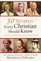 50 women every Christian should know : learning from heroines of the faith