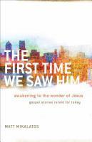 The first time we saw Him : awakening to the wonder of Jesus