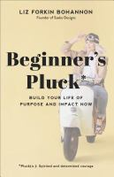 Title: Beginner's pluck : build your life of purpose and impact now Author:Bohannon, Liz Forkin