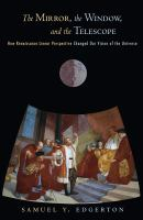 The mirror, the window, and the telescope : how Renaissance linear perspective changed our vision of the universe