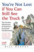 You're not lost if you can still see the truck : the further adventures of America's everyman outdoorsman