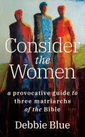Title: Consider the women : a provocative guide to three matriarchs of the Bible Author:Blue, Debbie