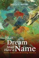 That dream shall have a name : native Americans rewriting America