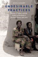 Undesirable practices : women, children, and the politics of the body in northern Ghana, 1930-1972 /