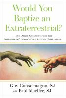 Would you baptize an extraterrestrial? : ...and other questions from the astronomers' in-box at the Vatican Observatory