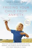 Freeing your child from anxiety : practical strategies to overcome fears, worries, and phobias and be prepared for for life--from toddlers to teens