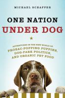 One nation under dog : adventures in the new world of prozac-popping puppies, dog-park politics, and organic pet food