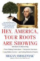 Hey, America, your roots are showing : adventures in discovering news-making connections, unexpected ancestors, long-hidden secrets, and solving historical puzzles