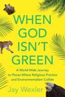 When God isn't green : a world-wide journey to places where religious practice and environmentalism collide /