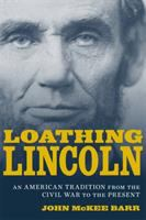 Loathing Lincoln ; an American tradition from the Civil War to the present [electronic resource]