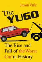 The Yugo : the rise and fall of the worst car in history