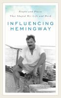 Influencing Hemingway : people and places that shaped his life and work