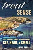 Trout sense : a fly fisher's guide to what trout see, hear, & smell