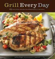 Grill every day : 125 fast-track recipes for weeknights at the grill
