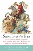 Cover of the book Secret lives of the tsars : three centuries of autocracy, debauchery, betrayal, murder, and madness from Romanov Russia
