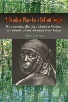 A desolate place for a defiant people : the archaeology of maroons, indigenous Americans, and enslaved laborers in the Great Dismal Swamp