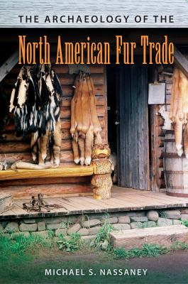 Book cover for The archaeology of the North American fur trade / Michael S. Nassaney