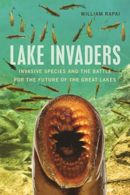 Book cover for Lake invaders : invasive species and the battle for the future of the great lakes / William Rapai