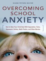 Overcoming school anxiety : how to help your child deal with separation, tests, homework, bullies, math phobia, and other worries