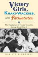 Victory girls, khaki-wackies, and patriotutes : the regulation of female sexuality during World War II