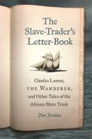 Slave-trader's letter-book : Charles Lamar, the Wanderer, and other tales of the African slave trade /