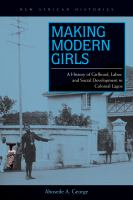 Making modern girls : a history of girlhood, labor, and social development in colonial Lagos /