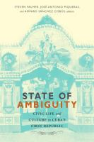 State of ambiguity [electronic resource] : civic life and cultural form in Cuba's first republic